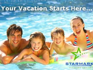 Your Vacation Starts Here! - Starmark Vacation Homes